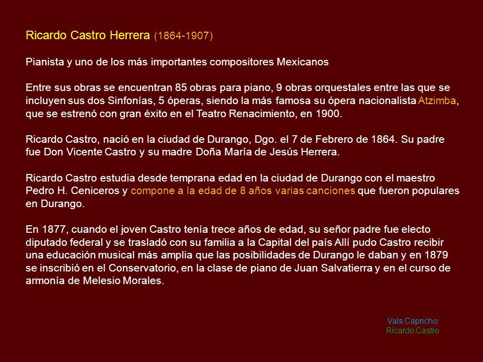 Ricardo Castro Herrera (1864-1907) Pianista y uno de los más importantes compositores Mexicanos Entre sus obras se encuentran 85 obras para piano, 9 obras orquestales entre las que se incluyen sus dos Sinfonías, 5 óperas, siendo la más famosa su ópera nacionalista Atzimba, que se estrenó con gran éxito en el Teatro Renacimiento, en 1900.