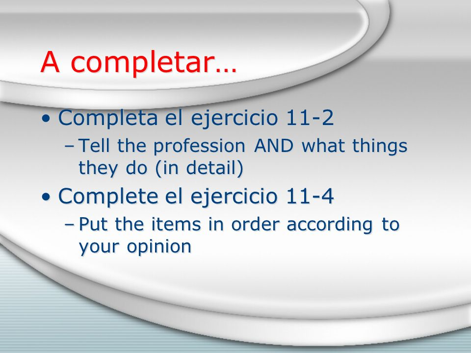 A completar… Completa el ejercicio 11-2 –Tell the profession AND what things they do (in detail) Complete el ejercicio 11-4 –Put the items in order according to your opinion Completa el ejercicio 11-2 –Tell the profession AND what things they do (in detail) Complete el ejercicio 11-4 –Put the items in order according to your opinion