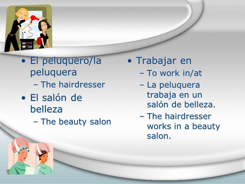 El peluquero/la peluquera –The hairdresser El salón de belleza –The beauty salon El peluquero/la peluquera –The hairdresser El salón de belleza –The beauty salon Trabajar en –To work in/at –La peluquera trabaja en un salón de belleza.