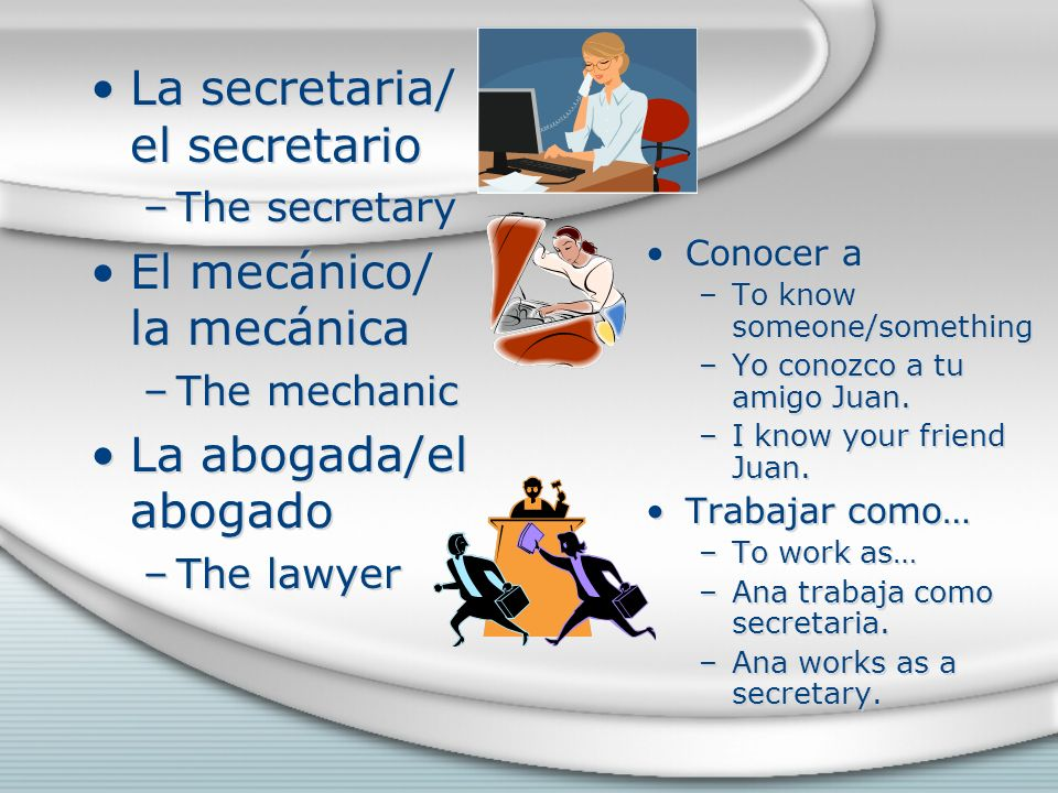 La secretaria/ el secretario –The secretary El mecánico/ la mecánica –The mechanic La abogada/el abogado –The lawyer La secretaria/ el secretario –The secretary El mecánico/ la mecánica –The mechanic La abogada/el abogado –The lawyer Conocer a –To know someone/something –Yo conozco a tu amigo Juan.