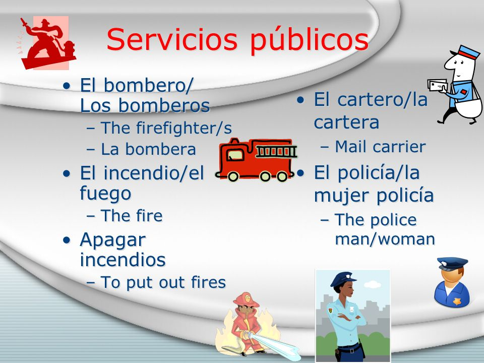 Servicios públicos El bombero/ Los bomberos –The firefighter/s –La bombera El incendio/el fuego –The fire Apagar incendios –To put out fires El bombero/ Los bomberos –The firefighter/s –La bombera El incendio/el fuego –The fire Apagar incendios –To put out fires El cartero/la cartera –Mail carrier El policía/la mujer policía –The police man/woman