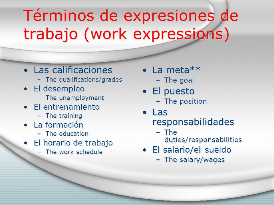 Términos de expresiones de trabajo (work expressions) Las calificaciones –The qualifications/grades El desempleo –The unemployment El entrenamiento –The training La formación –The education El horario de trabajo –The work schedule Las calificaciones –The qualifications/grades El desempleo –The unemployment El entrenamiento –The training La formación –The education El horario de trabajo –The work schedule La meta** –The goal El puesto –The position Las responsabilidades –The duties/responsabilities El salario/el sueldo –The salary/wages