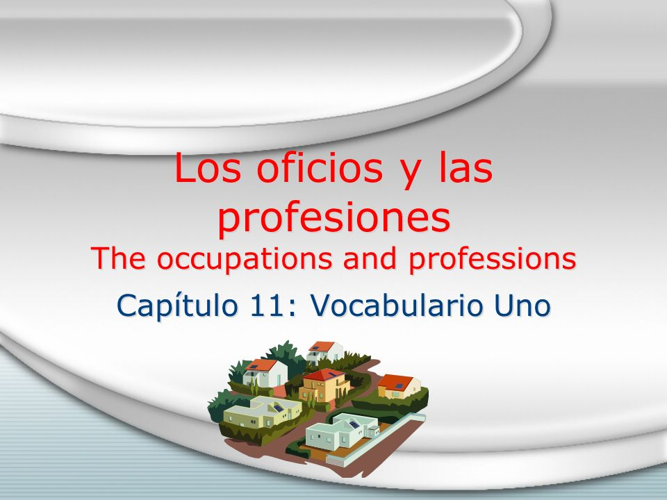 Los oficios y las profesiones The occupations and professions Capítulo 11: Vocabulario Uno