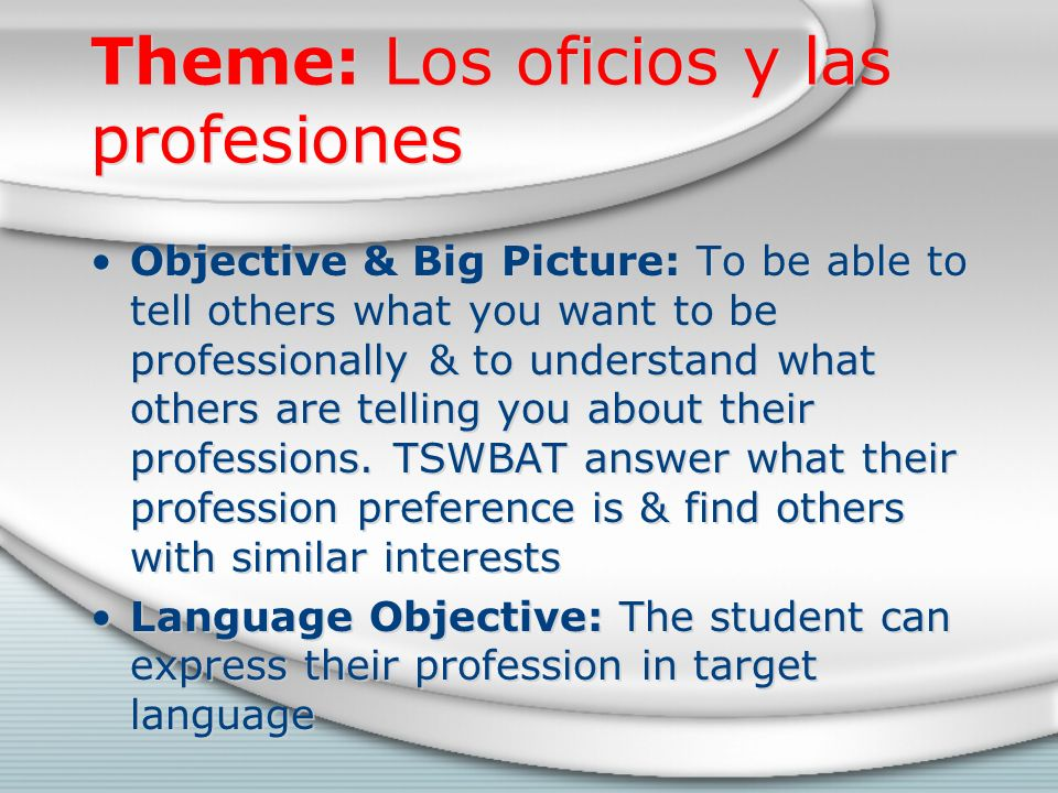 Theme: Los oficios y las profesiones Objective & Big Picture: To be able to tell others what you want to be professionally & to understand what others are telling you about their professions.