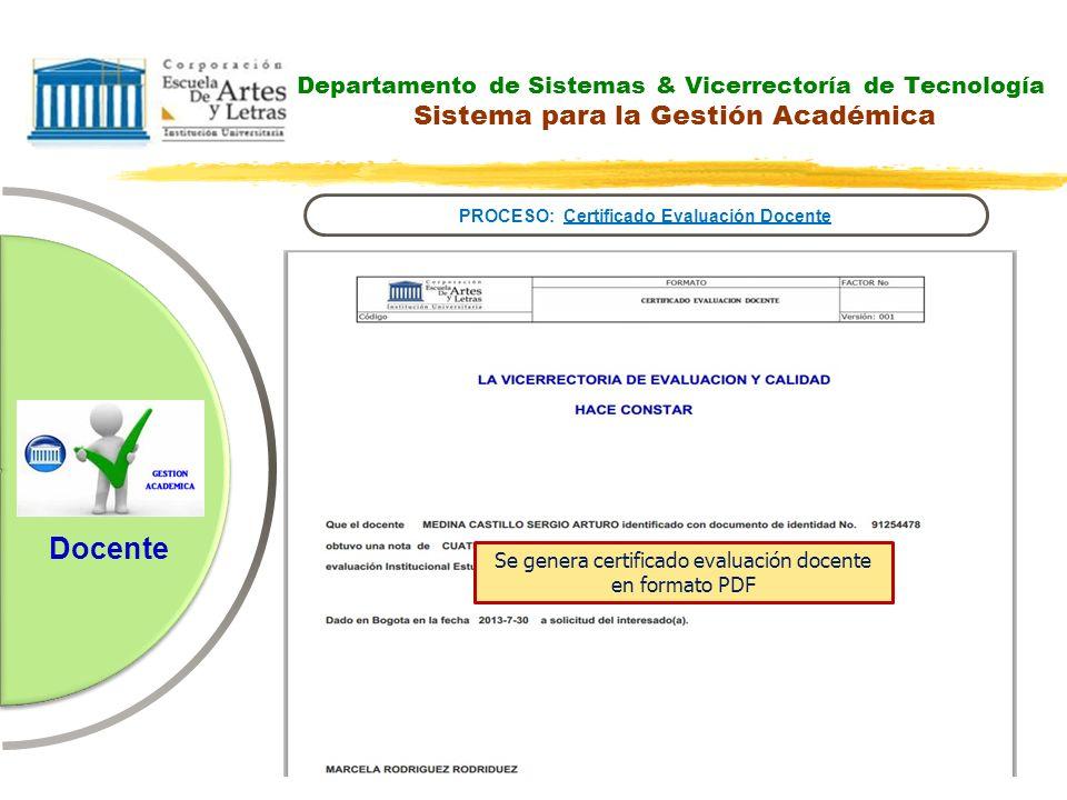 Departamento de Sistemas & Vicerrectoría de Tecnología Sistema para la Gestión Académica PROCESO: Certificado Evaluación Docente Docente Se genera cer