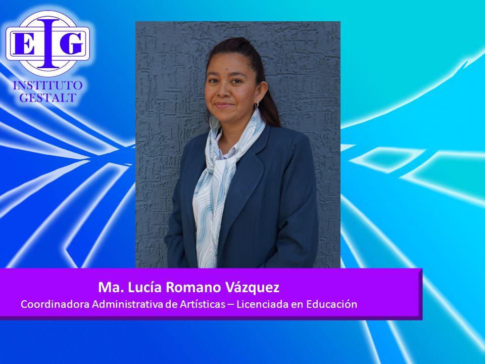 Ma. Lucía Romano Vázquez Coordinadora Administrativa de Artísticas – Licenciada en Educación