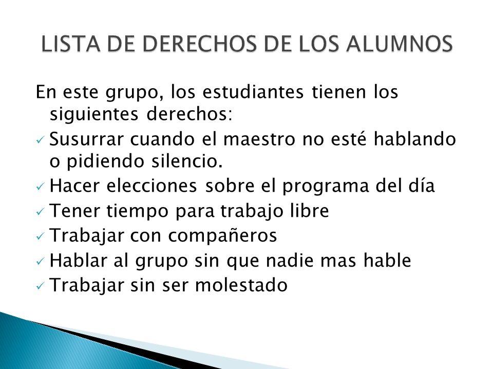 En este grupo, los estudiantes tienen los siguientes derechos: Susurrar cuando el maestro no esté hablando o pidiendo silencio. Hacer elecciones sobre