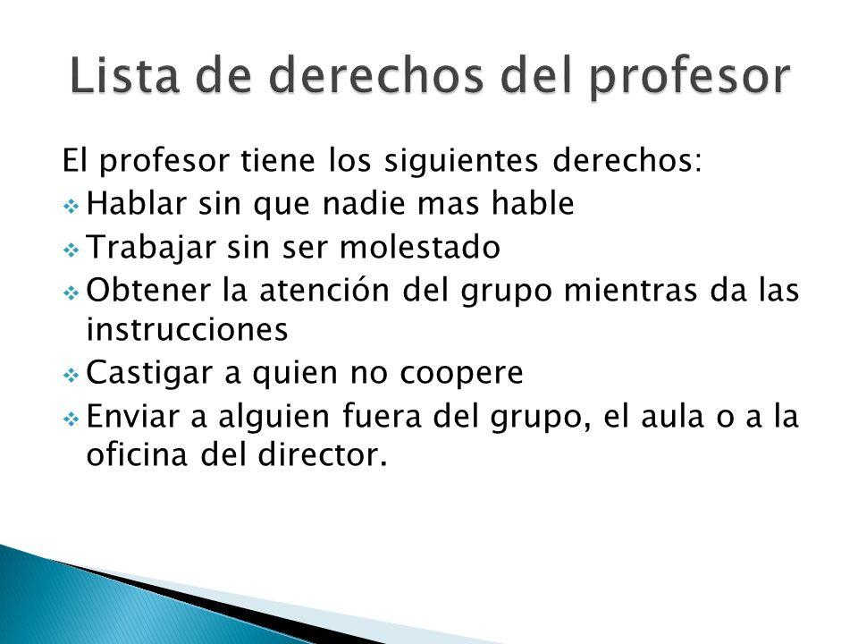 El profesor tiene los siguientes derechos: Hablar sin que nadie mas hable Trabajar sin ser molestado Obtener la atención del grupo mientras da las ins