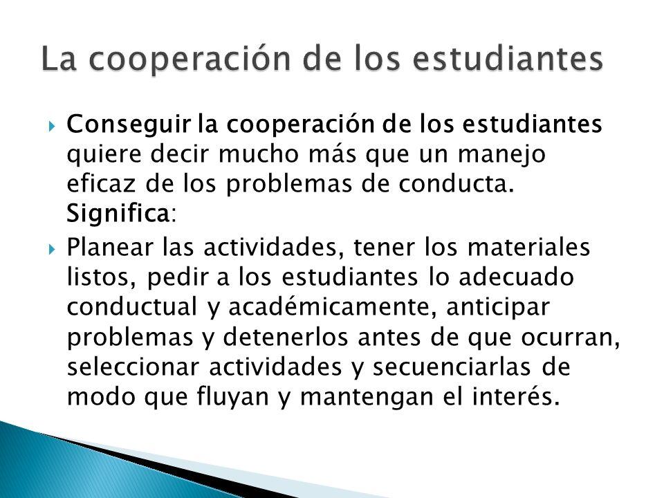 Conseguir la cooperación de los estudiantes quiere decir mucho más que un manejo eficaz de los problemas de conducta. Significa: Planear las actividad