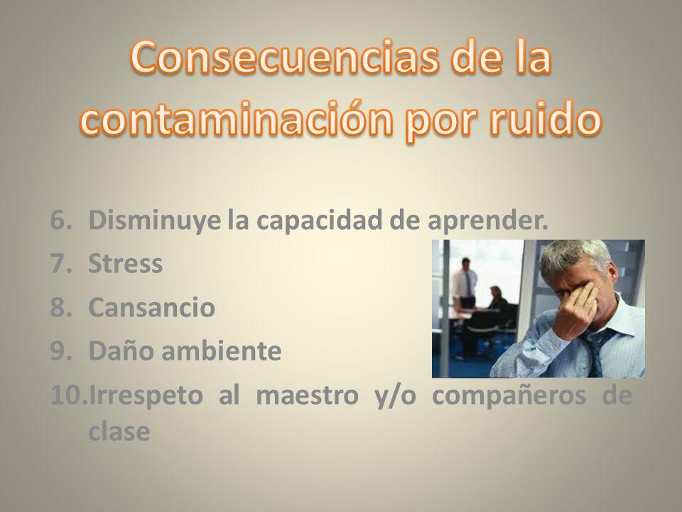 1.Daño auditivo progresivo. 2.Agresividad. 3.Incomodidad. 4.No se propicia un ambiente de aprendizaje. 5.Disminuye la capacidad de atención.