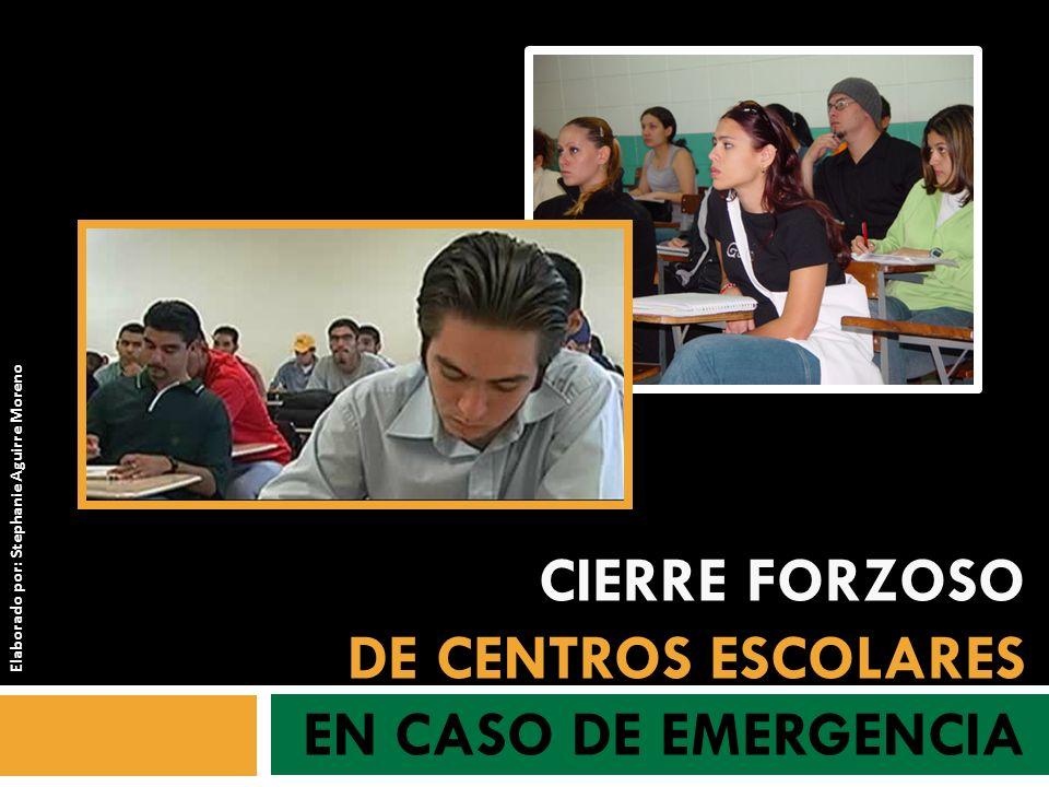 CIERRE FORZOSO DE CENTROS ESCOLARES EN CASO DE EMERGENCIA Elaborado por: Stephanie Aguirre Moreno