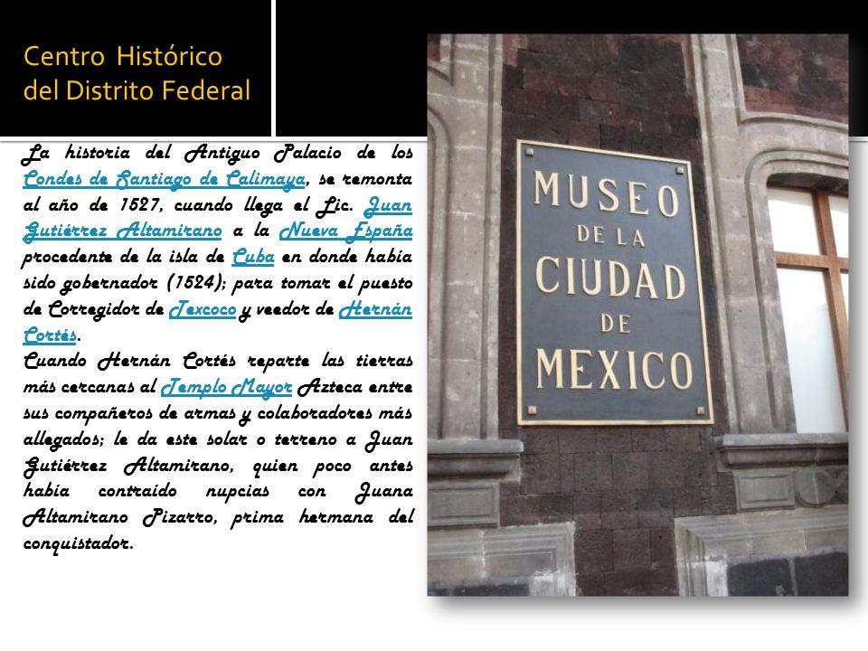 Centro Histórico del Distrito Federal La historia del Antiguo Palacio de los Condes de Santiago de Calimaya, se remonta al año de 1527, cuando llega e