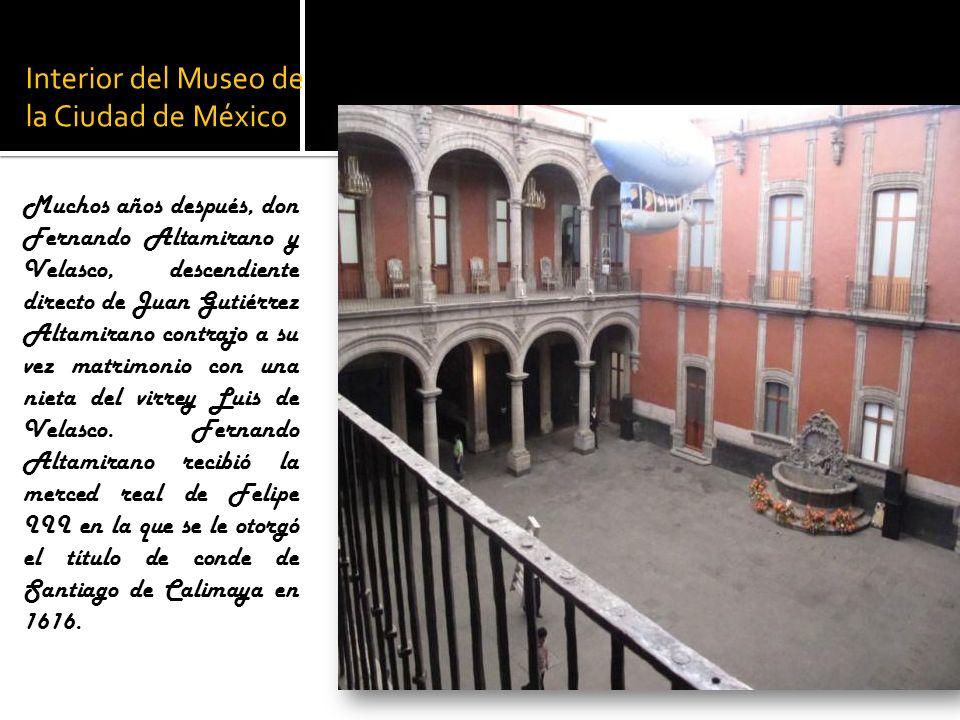 Interior del Museo de la Ciudad de México Muchos años después, don Fernando Altamirano y Velasco, descendiente directo de Juan Gutiérrez Altamirano co