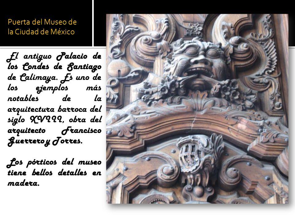 Puerta del Museo de la Ciudad de México El antiguo Palacio de los Condes de Santiago de Calimaya. Es uno de los ejemplos más notables de la arquitectu