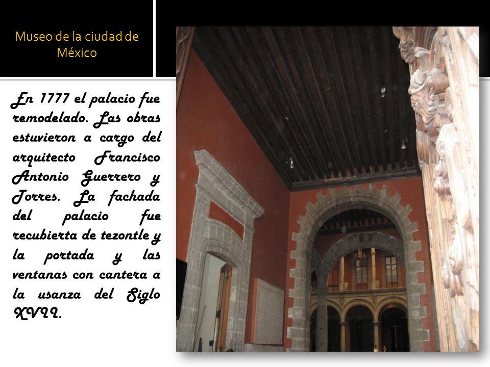 Museo de la ciudad de México En 1777 el palacio fue remodelado. Las obras estuvieron a cargo del arquitecto Francisco Antonio Guerrero y Torres. La fa