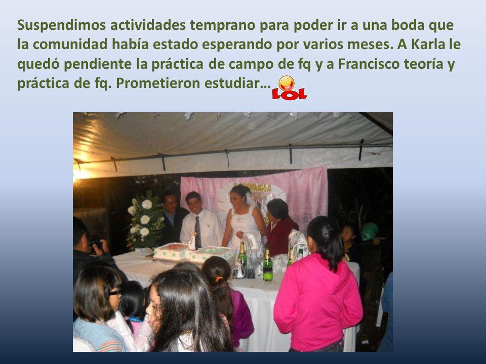 Suspendimos actividades temprano para poder ir a una boda que la comunidad había estado esperando por varios meses. A Karla le quedó pendiente la prác