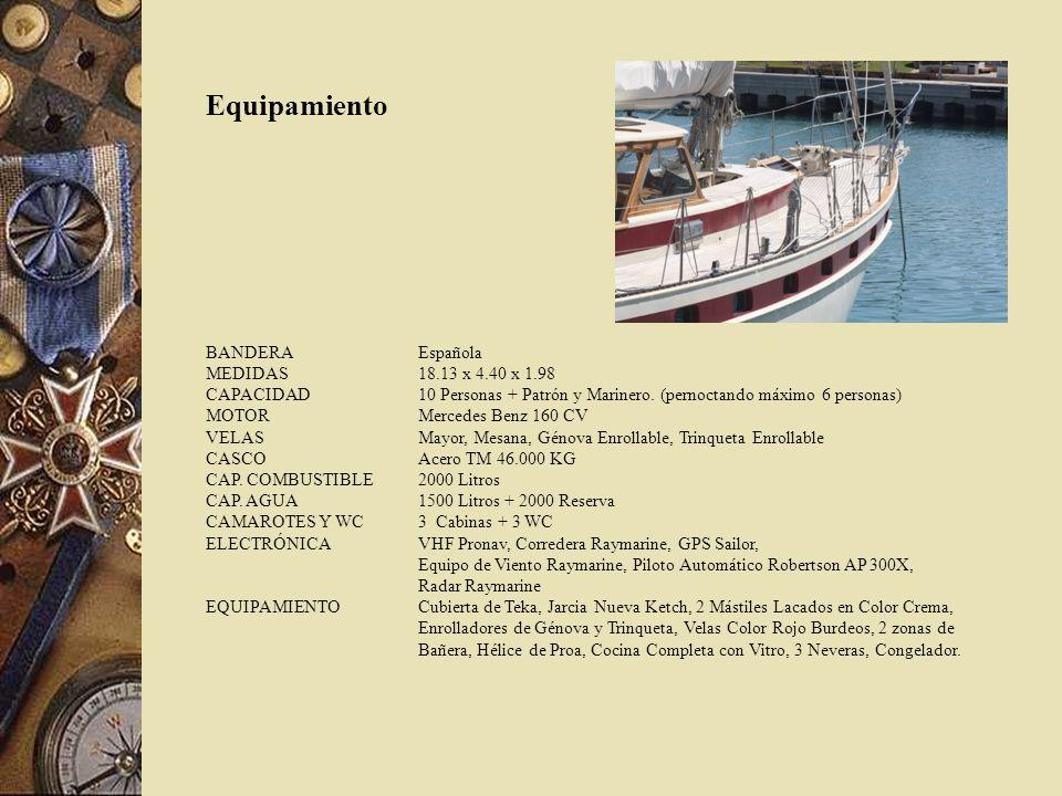 Equipamiento BANDERA Española MEDIDAS 18.13 x 4.40 x 1.98 CAPACIDAD10 Personas + Patrón y Marinero. (pernoctando máximo 6 personas) MOTOR Mercedes Ben