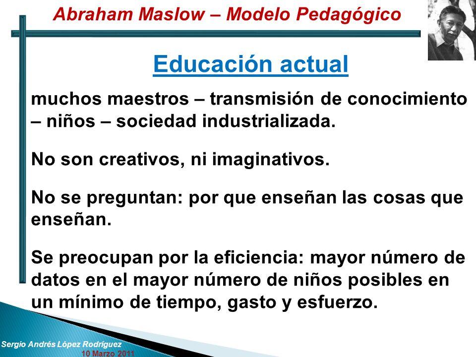 Sergio Andrés López Rodríguez 10 Marzo 2011 Educación actual muchos maestros – transmisión de conocimiento – niños – sociedad industrializada. No son
