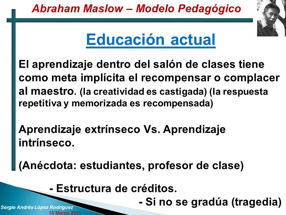 Sergio Andrés López Rodríguez 10 Marzo 2011 Educación actual El aprendizaje dentro del salón de clases tiene como meta implícita el recompensar o complacer al maestro.
