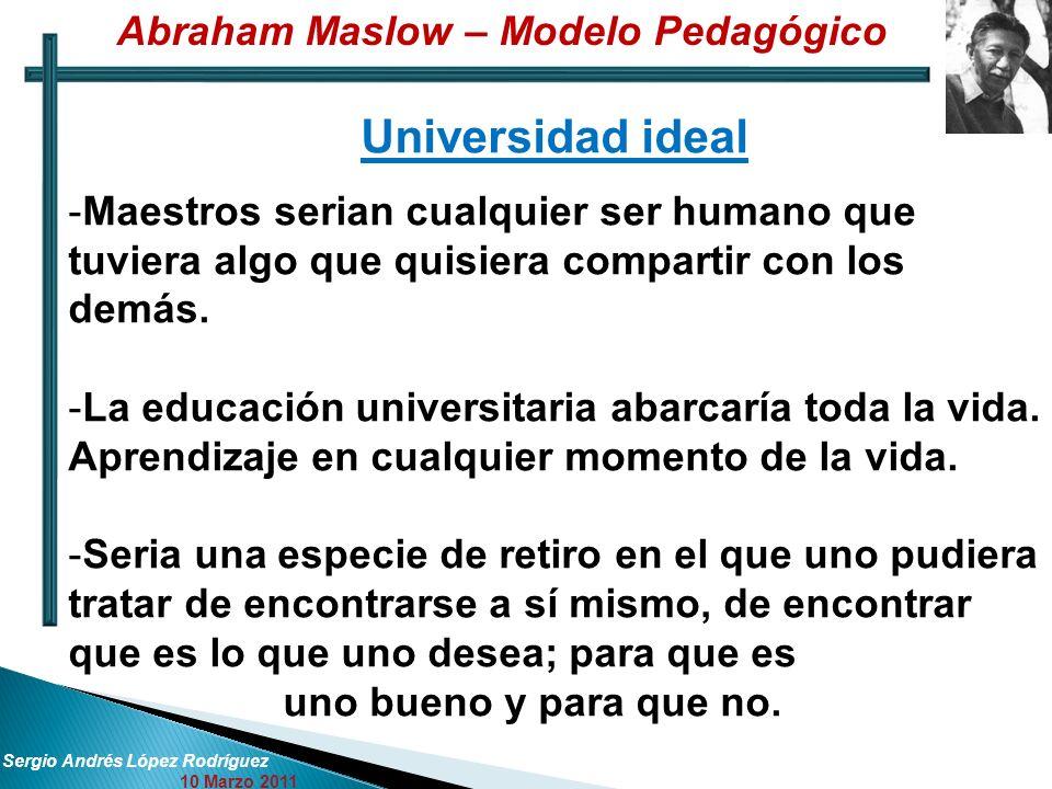 Sergio Andrés López Rodríguez 10 Marzo 2011 Universidad ideal -Maestros serian cualquier ser humano que tuviera algo que quisiera compartir con los de