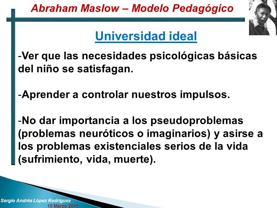 Sergio Andrés López Rodríguez 10 Marzo 2011 Universidad ideal -Ver que las necesidades psicológicas básicas del niño se satisfagan. -Aprender a contro