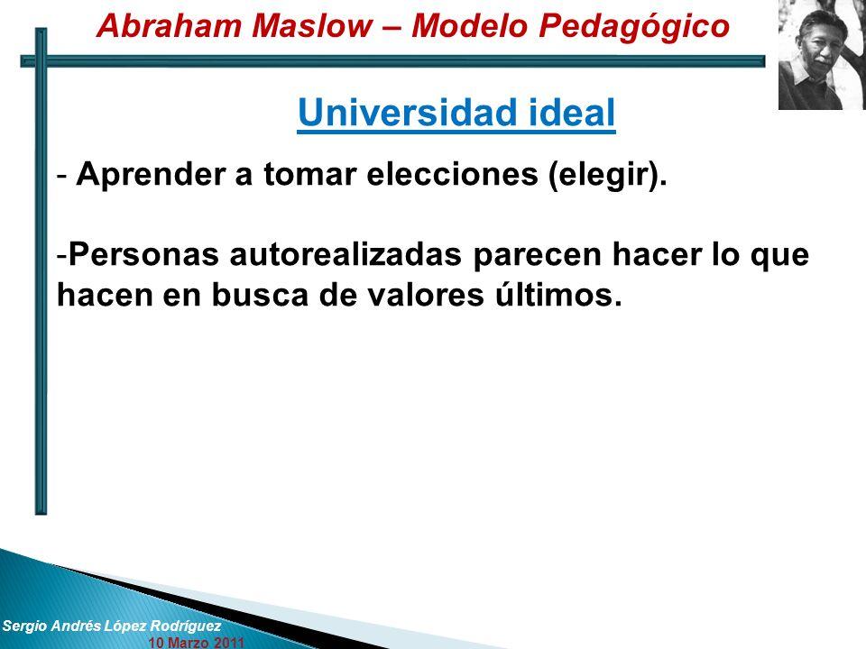 Sergio Andrés López Rodríguez 10 Marzo 2011 Universidad ideal - Aprender a tomar elecciones (elegir). -Personas autorealizadas parecen hacer lo que ha