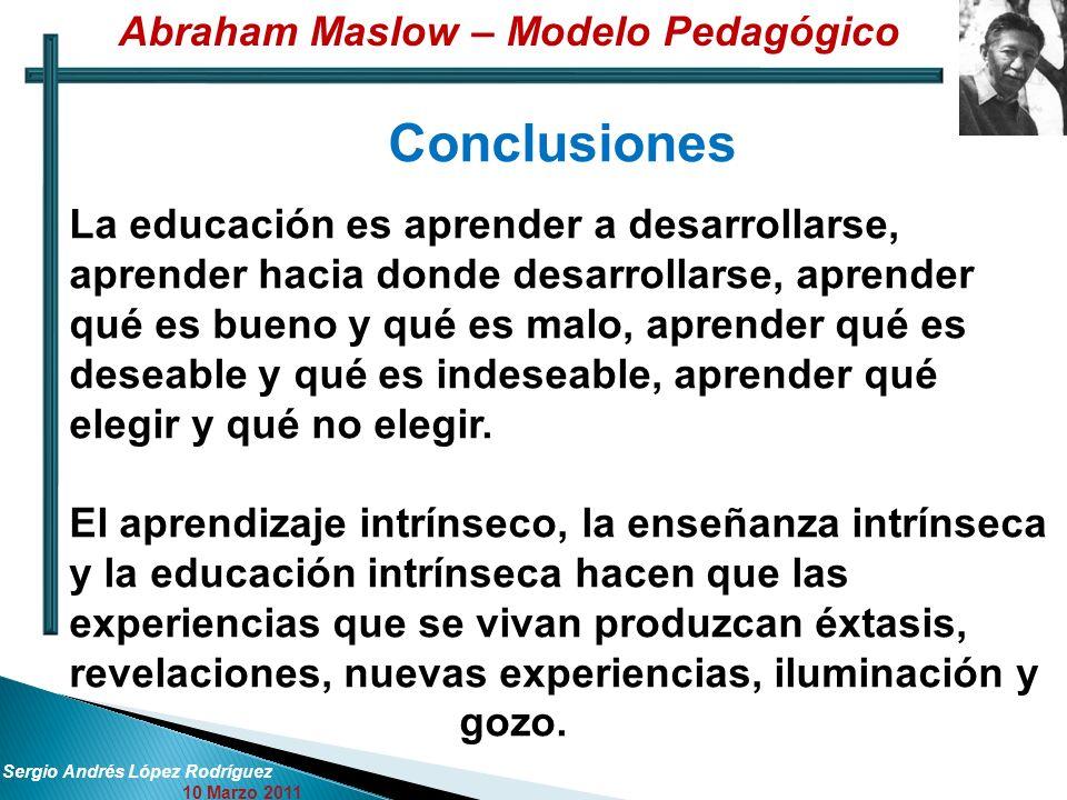 Sergio Andrés López Rodríguez 10 Marzo 2011 Conclusiones La educación es aprender a desarrollarse, aprender hacia donde desarrollarse, aprender qué es bueno y qué es malo, aprender qué es deseable y qué es indeseable, aprender qué elegir y qué no elegir.