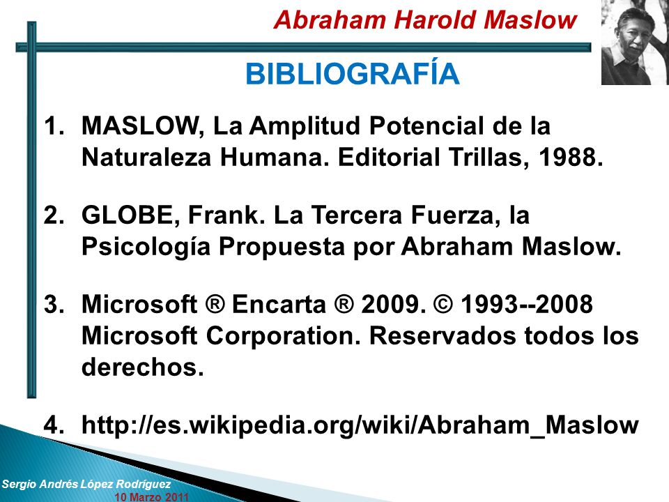 Abraham Harold Maslow Sergio Andrés López Rodríguez 10 Marzo 2011 BIBLIOGRAFÍA 1.MASLOW, La Amplitud Potencial de la Naturaleza Humana. Editorial Tril