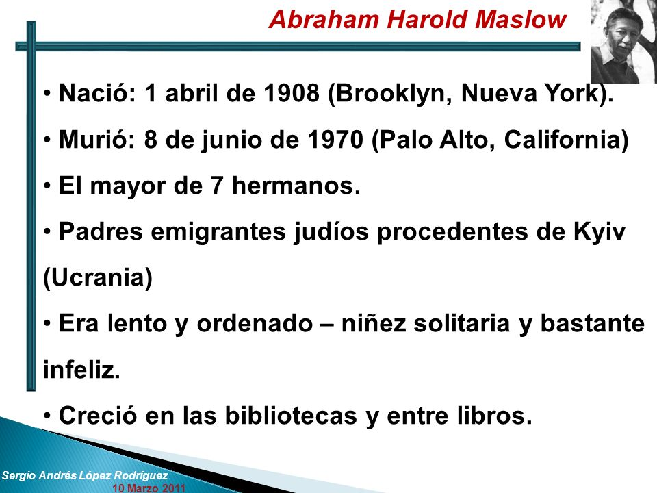 Abraham Harold Maslow Sergio Andrés López Rodríguez 10 Marzo 2011 Nació: 1 abril de 1908 (Brooklyn, Nueva York). Murió: 8 de junio de 1970 (Palo Alto,