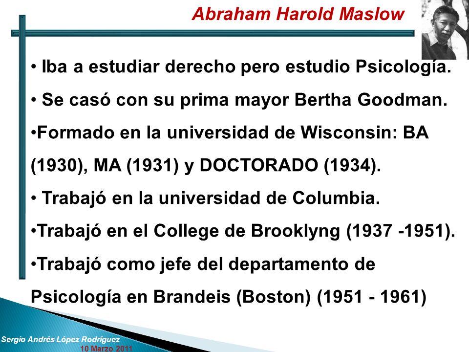 Abraham Harold Maslow Sergio Andrés López Rodríguez 10 Marzo 2011 Iba a estudiar derecho pero estudio Psicología. Se casó con su prima mayor Bertha Go