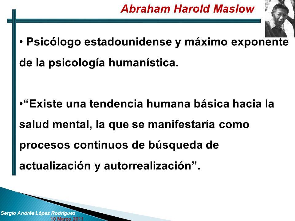 Abraham Harold Maslow Sergio Andrés López Rodríguez 10 Marzo 2011 Psicólogo estadounidense y máximo exponente de la psicología humanística. Existe una