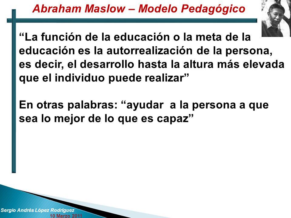 Sergio Andrés López Rodríguez 10 Marzo 2011 La función de la educación o la meta de la educación es la autorrealización de la persona, es decir, el de