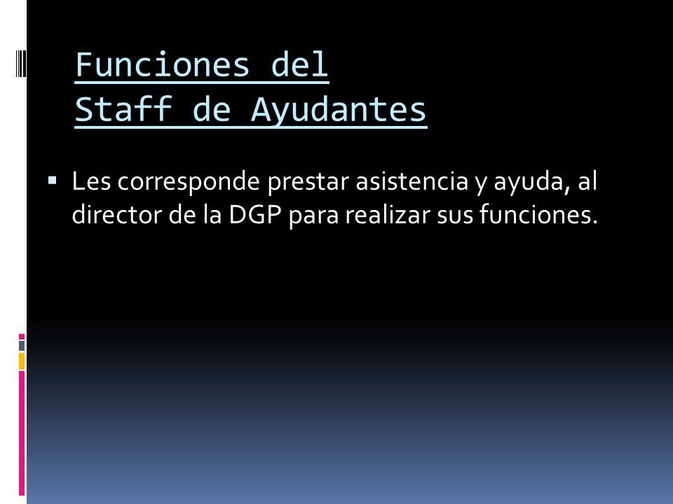 Funciones del Staff de Ayudantes Les corresponde prestar asistencia y ayuda, al director de la DGP para realizar sus funciones.