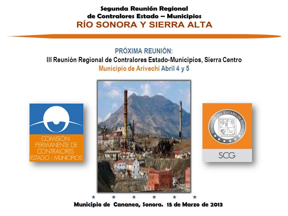 Municipio de Cananea, Sonora. 15 de Marzo de 2013 Municipio de Cananea, Sonora. 15 de Marzo de 2013 PRÓXIMA REUNIÓN: III Reunión Regional de Contralor