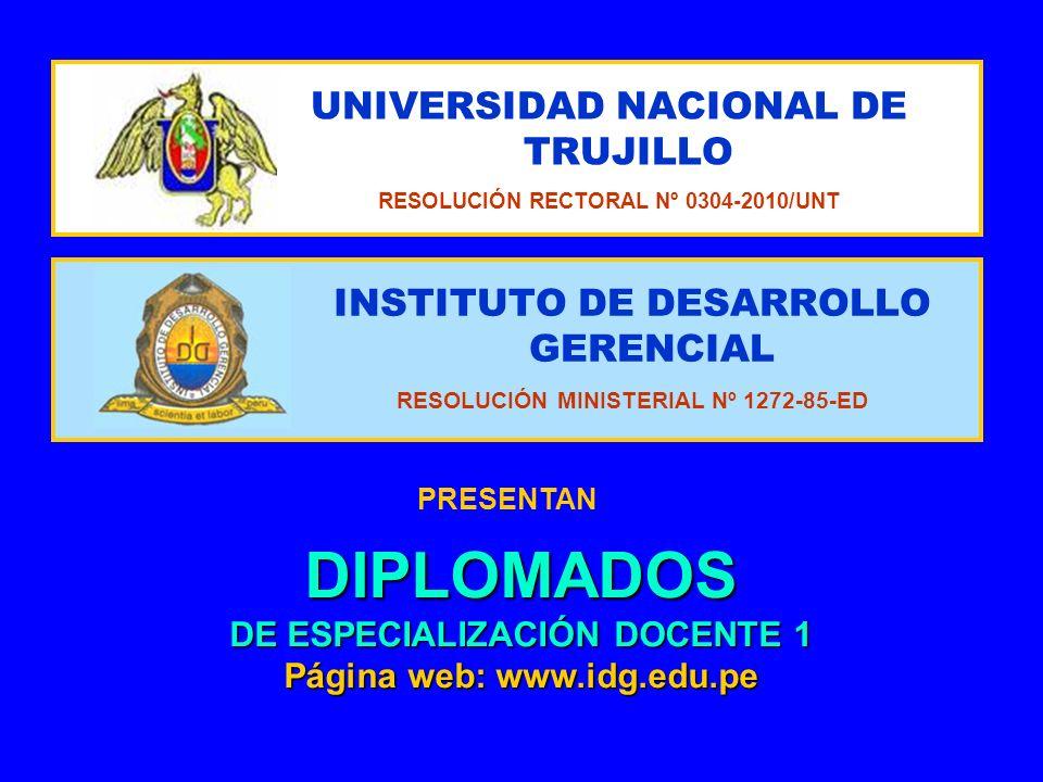 INSTITUTO DE DESARROLLO GERENCIAL RESOLUCIÓN MINISTERIAL Nº 1272-85-ED UNIVERSIDAD NACIONAL DE TRUJILLO RESOLUCIÓN RECTORAL Nº 0304-2010/UNT PRESENTAN