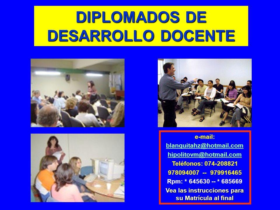 DIPLOMADOS DE DESARROLLO DOCENTE e-mail: blanquitahz@hotmail.com hipolitovm@hotmail.com Teléfonos: 074-208821 978094007 -- 979916465 Rpm: * 645630 --