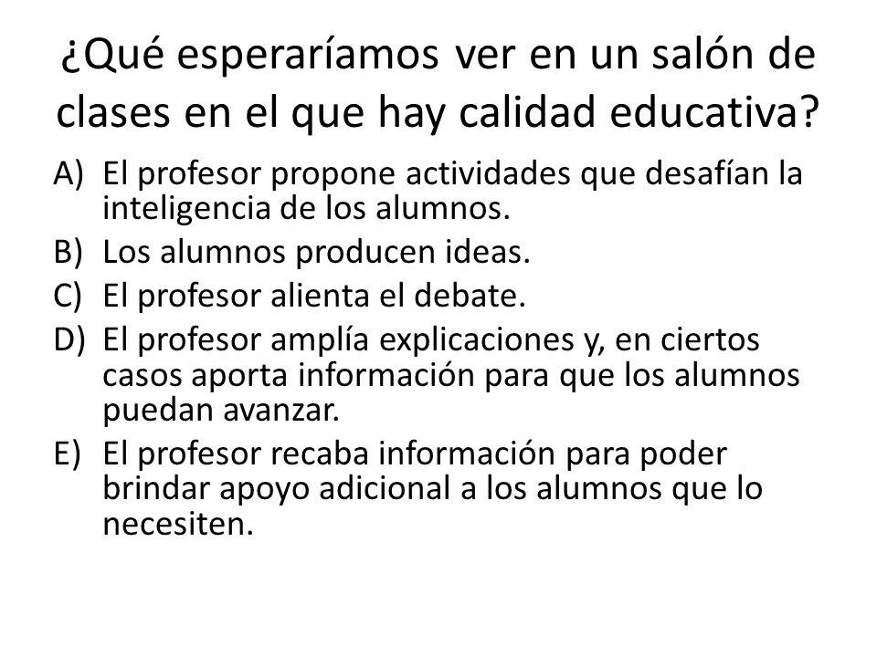 ¿Qué esperaríamos ver en un salón de clases en el que hay calidad educativa? A)El profesor propone actividades que desafían la inteligencia de los alu