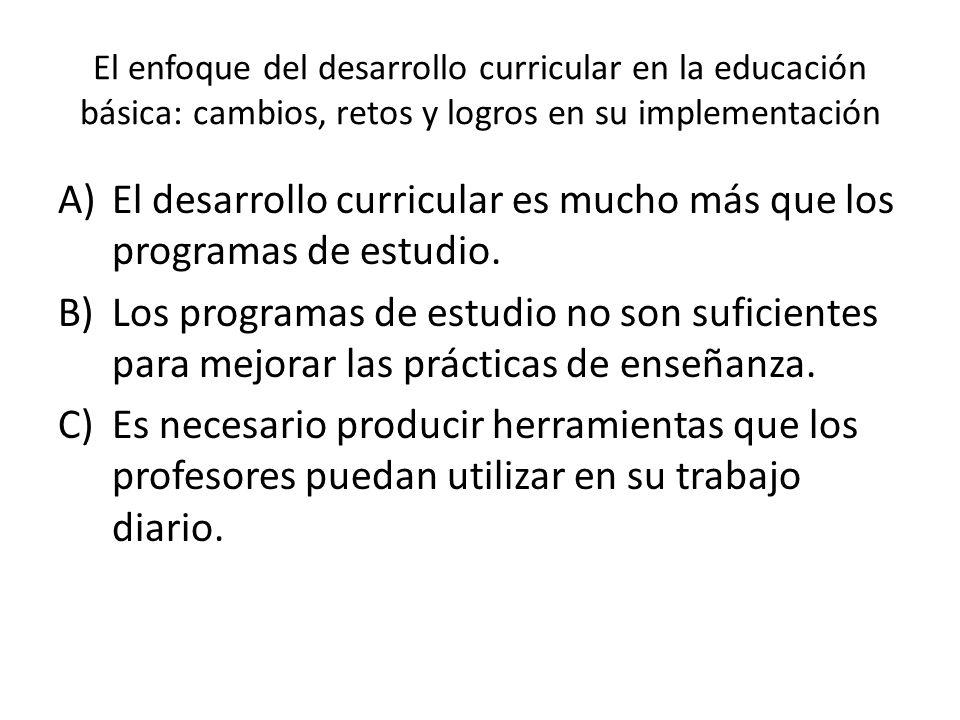 El enfoque del desarrollo curricular en la educación básica: cambios, retos y logros en su implementación A)El desarrollo curricular es mucho más que