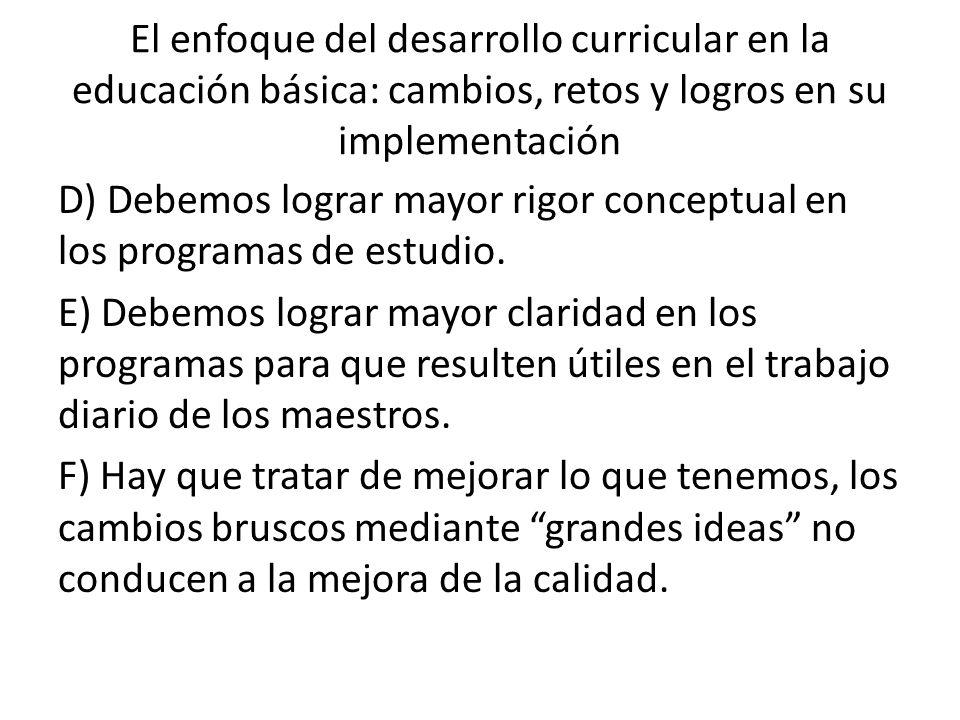 El enfoque del desarrollo curricular en la educación básica: cambios, retos y logros en su implementación D) Debemos lograr mayor rigor conceptual en