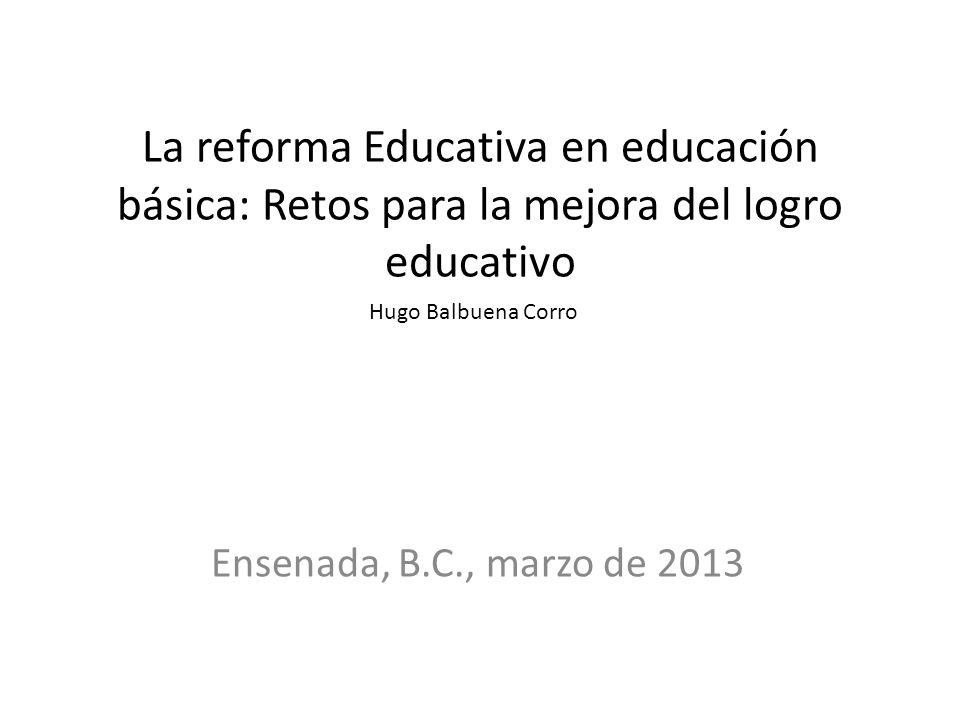 La reforma Educativa en educación básica: Retos para la mejora del logro educativo Ensenada, B.C., marzo de 2013 Hugo Balbuena Corro
