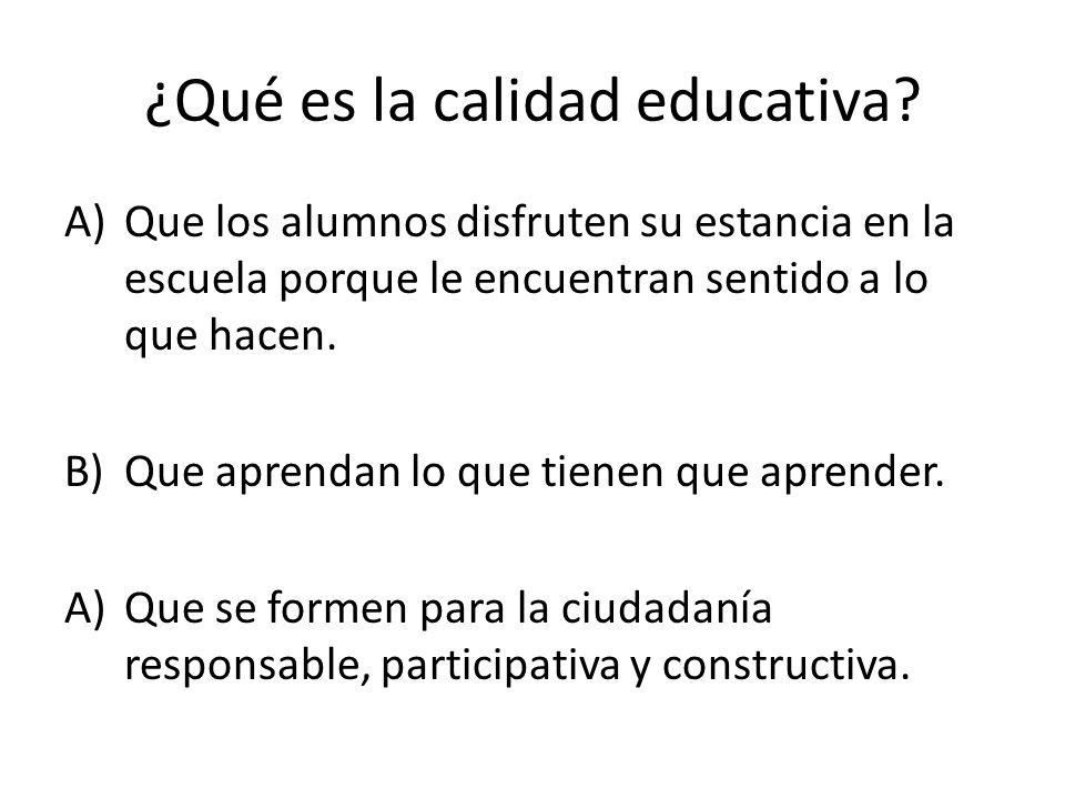 ¿Qué es la calidad educativa? A)Que los alumnos disfruten su estancia en la escuela porque le encuentran sentido a lo que hacen. B)Que aprendan lo que