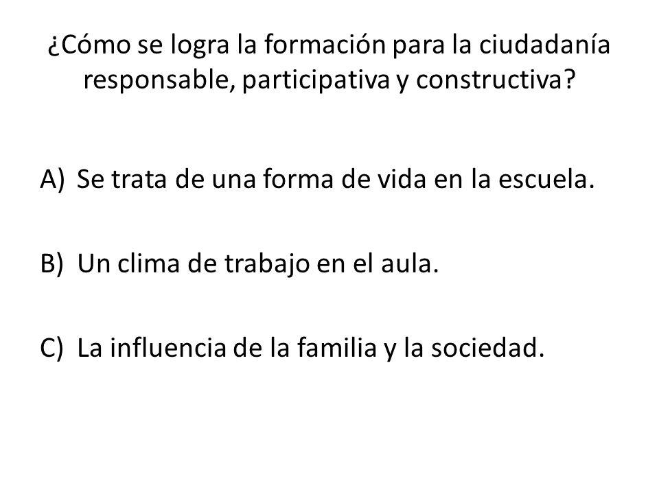 ¿Cómo se logra la formación para la ciudadanía responsable, participativa y constructiva? A)Se trata de una forma de vida en la escuela. B)Un clima de