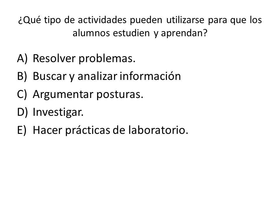 ¿Qué tipo de actividades pueden utilizarse para que los alumnos estudien y aprendan? A)Resolver problemas. B)Buscar y analizar información C)Argumenta