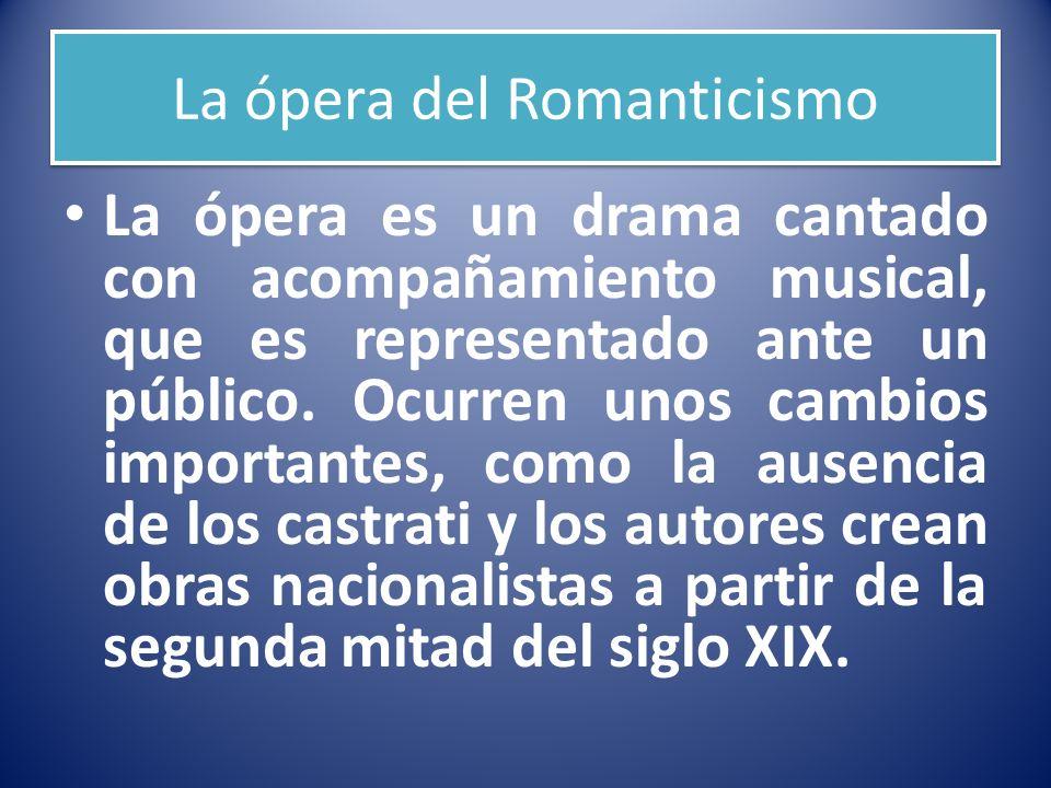 La ópera del Romanticismo La ópera es un drama cantado con acompañamiento musical, que es representado ante un público. Ocurren unos cambios important