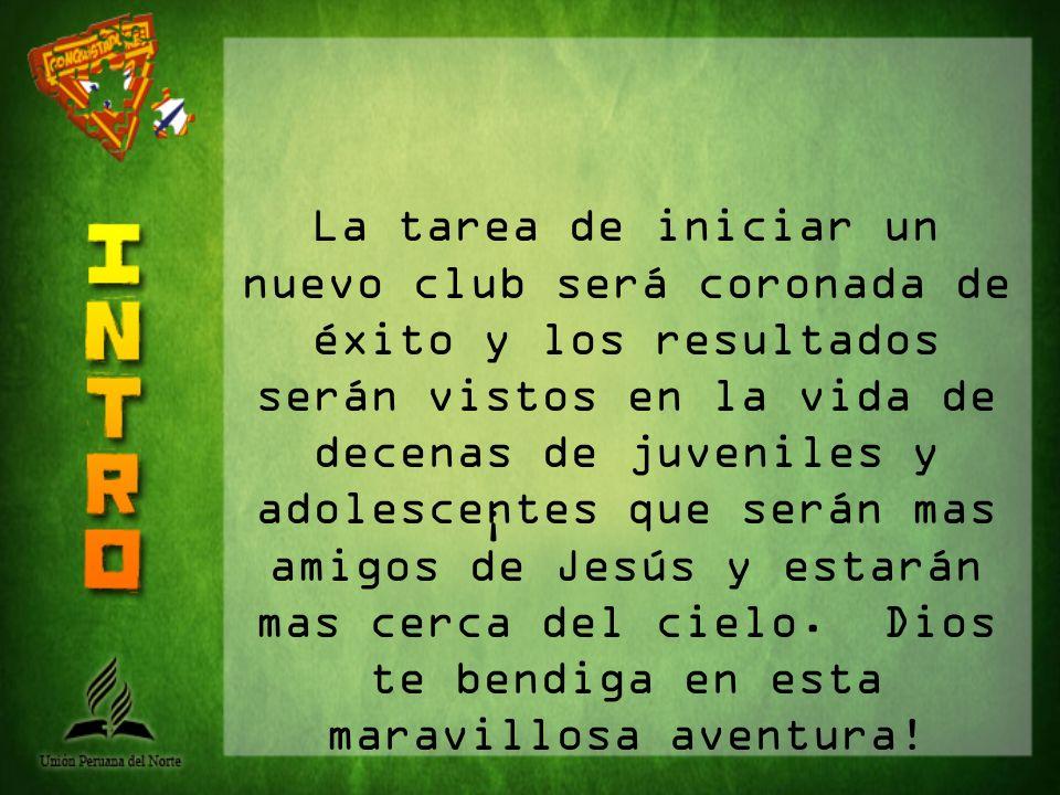 La tarea de iniciar un nuevo club será coronada de éxito y los resultados serán vistos en la vida de decenas de juveniles y adolescentes que serán mas