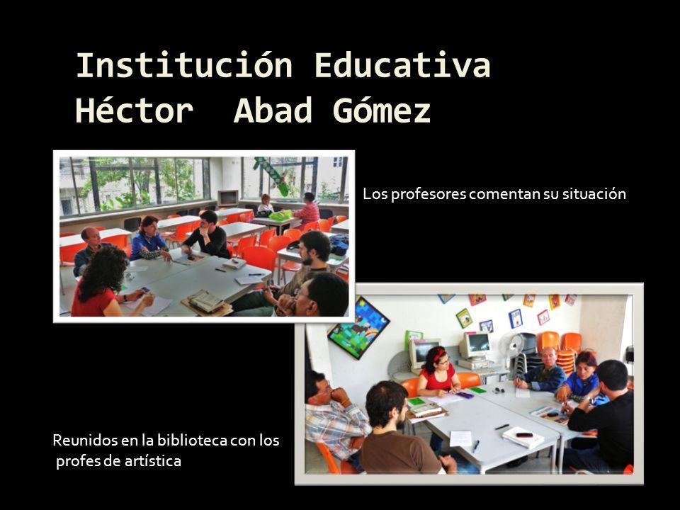 Institución Educativa Héctor Abad Gómez Reunidos en la biblioteca con los profes de artística Los profesores comentan su situación