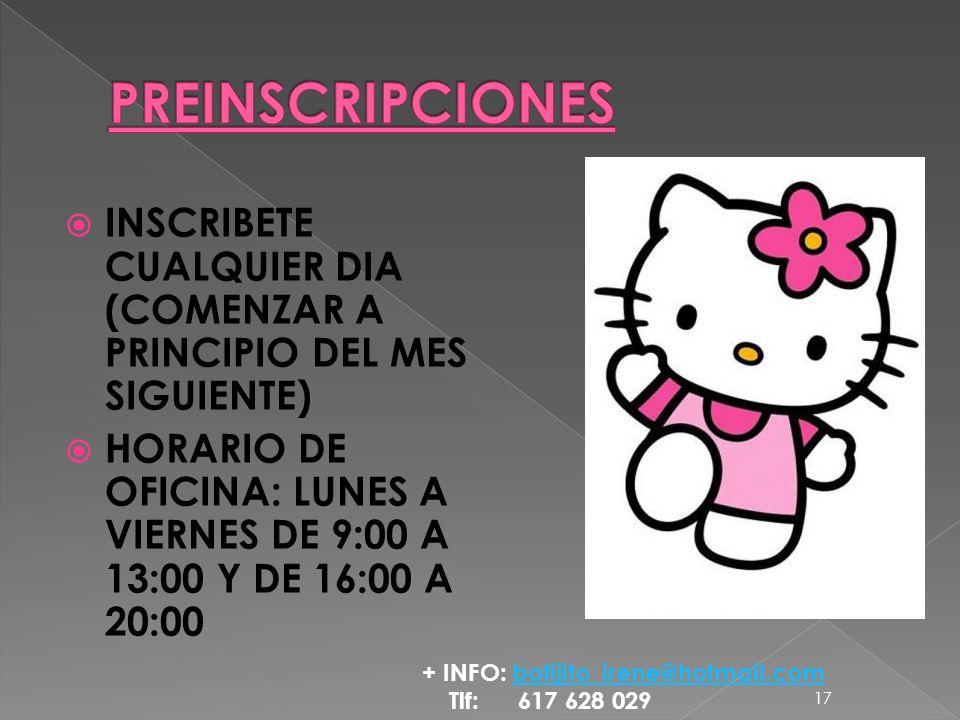INSCRIBETE CUALQUIER DIA (COMENZAR A PRINCIPIO DEL MES SIGUIENTE) HORARIO DE OFICINA: LUNES A VIERNES DE 9:00 A 13:00 Y DE 16:00 A 20:00 17 + INFO: botijito_irene@hotmail.combotijito_irene@hotmail.com Tlf: 617 628 029