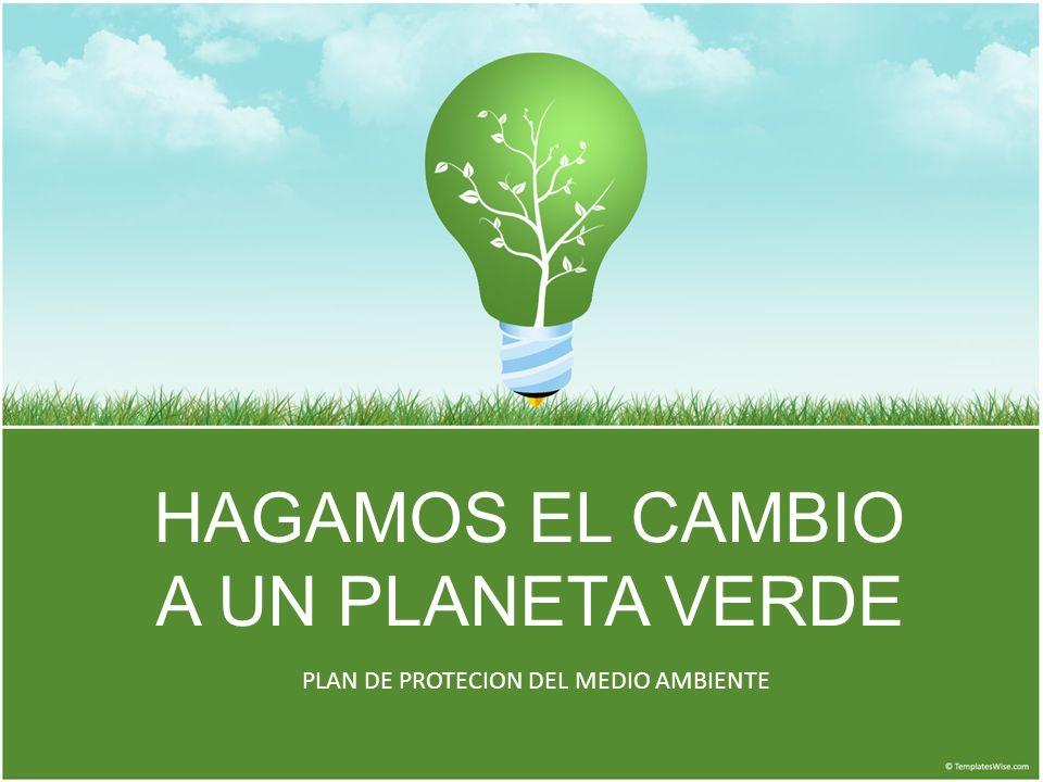 HAGAMOS EL CAMBIO A UN PLANETA VERDE PLAN DE PROTECION DEL MEDIO AMBIENTE