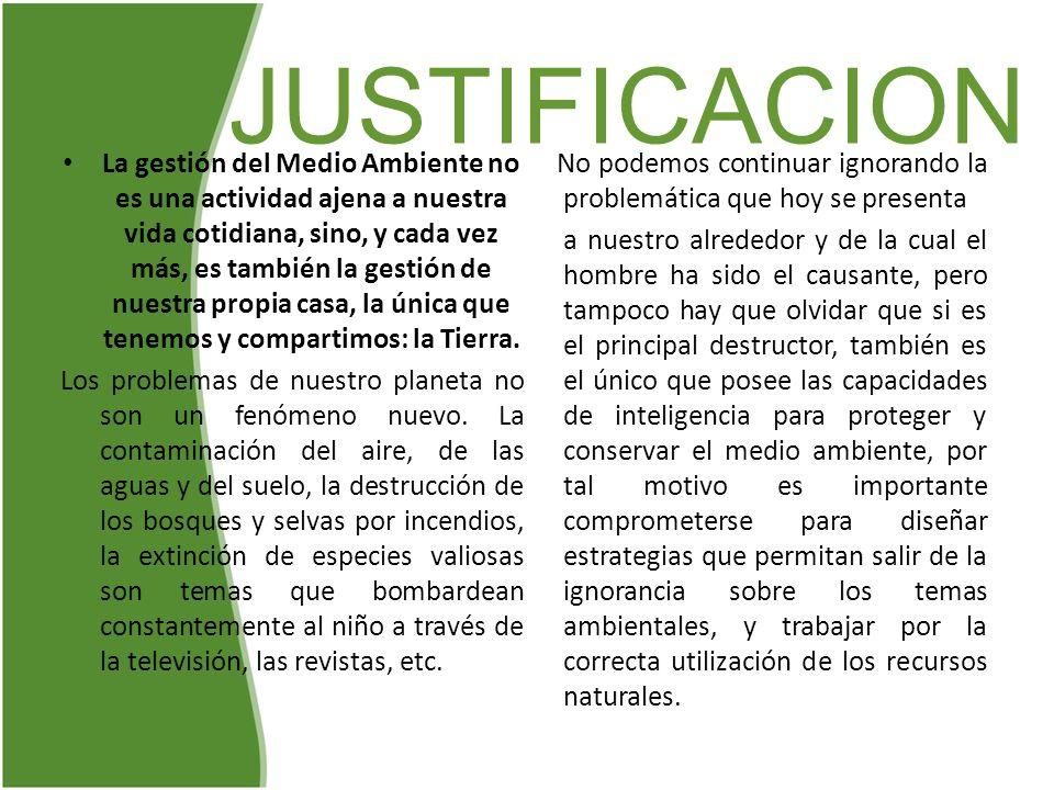 JUSTIFICACION La gestión del Medio Ambiente no es una actividad ajena a nuestra vida cotidiana, sino, y cada vez más, es también la gestión de nuestra