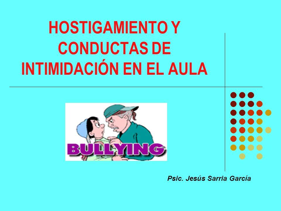 HOSTIGAMIENTO Y CONDUCTAS DE INTIMIDACIÓN EN EL AULA Psic. Jesús Sarria García
